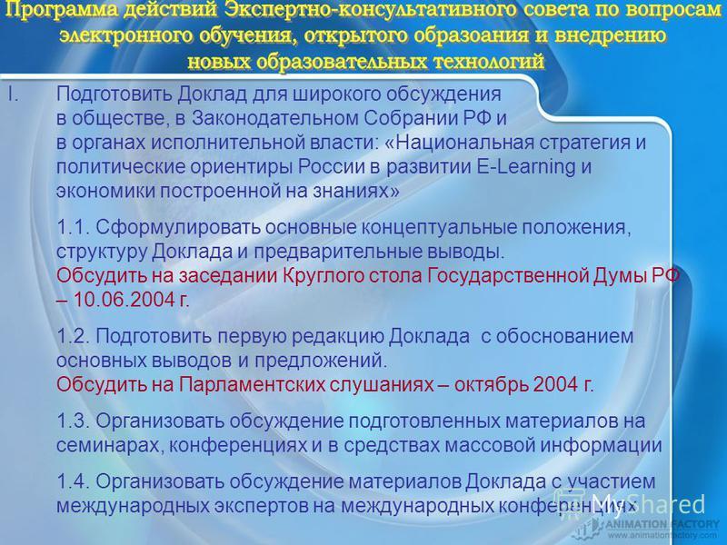 I.Подготовить Доклад для широкого обсуждения в обществе, в Законодательном Собрании РФ и в органах исполнительной власти: «Национальная стратегия и политические ориентиры России в развитии E-Learning и экономики построенной на знаниях» 1.1. Сформулир