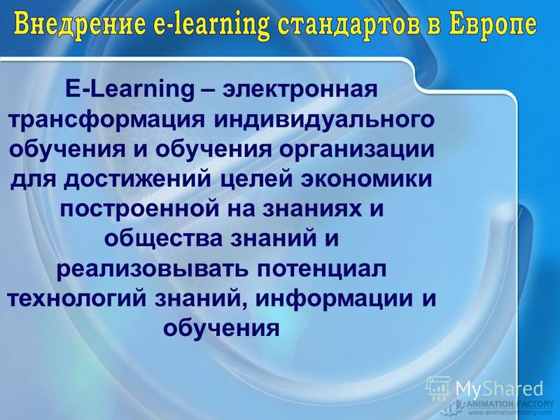 E-Learning – электронная трансформация индивидуального обучения и обучения организации для достижений целей экономики построенной на знаниях и общества знаний и реализовывать потенциал технологий знаний, информации и обучения