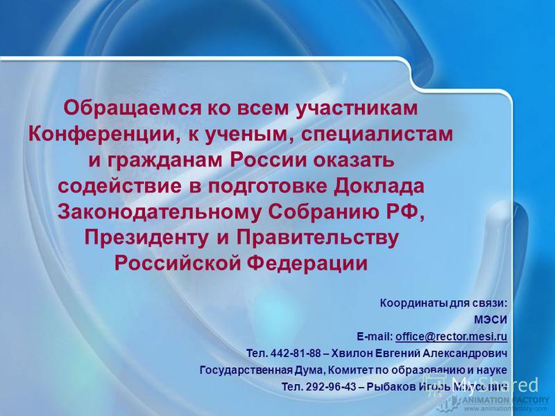 Обращаемся ко всем участникам Конференции, к ученым, специалистам и гражданам России оказать содействие в подготовке Доклада Законодательному Собранию РФ, Президенту и Правительству Российской Федерации Координаты для связи: МЭСИ E-mail: office@recto