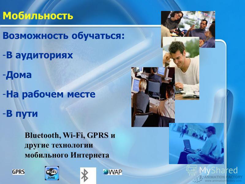 Мобильность Возможность обучаться: -В-В аудиториях -Д-Дома -Н-На рабочем месте -В-В пути Bluetooth, Wi-Fi, GPRS и другие технологии мобильного Интернета