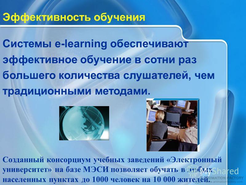 Системы e-learning обеспечивают эффективное обучение в сотни раз большего количества слушателей, чем традиционными методами. Созданный консорциум учебных заведений «Электронный университет» на базе МЭСИ позволяет обучать в любых населенных пунктах до