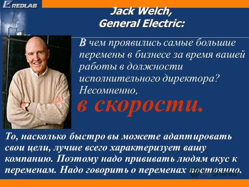 В В чем проявились самые большие перемены в бизнесе за время вашей работы в должности исполнительного директора? Несомненно, Jack Welch, General Electric: То, насколько быстро вы можете адаптировать свои цели, лучше всего характеризует вашу компанию.
