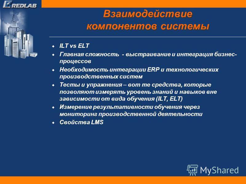 Взаимодействие компонентов системы ILT vs ELT Главная сложность - выстраивание и интеграция бизнес- процессов Необходимость интеграции ERP и технологических производственных систем Тесты и упражнения – вот те средства, которые позволяют измерять уров