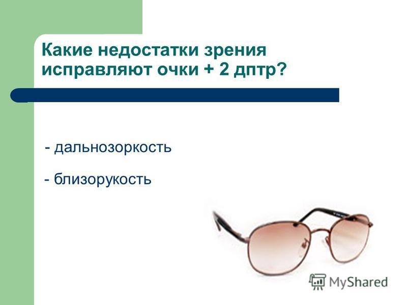 Какие недостатки зрения исправляют очки + 2 дптр? - дальнозоркость - близорукость