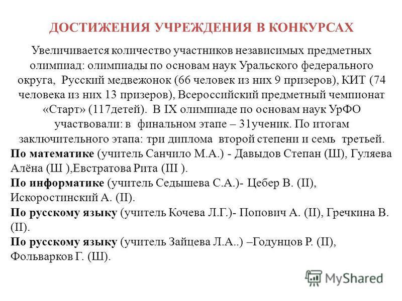 ДОСТИЖЕНИЯ УЧРЕЖДЕНИЯ В КОНКУРСАХ Увеличивается количество участников независимых предметных олимпиад: олимпиады по основам наук Уральского федерального округа, Русский медвежонок (66 человек из них 9 призеров), КИТ (74 человека из них 13 призеров),