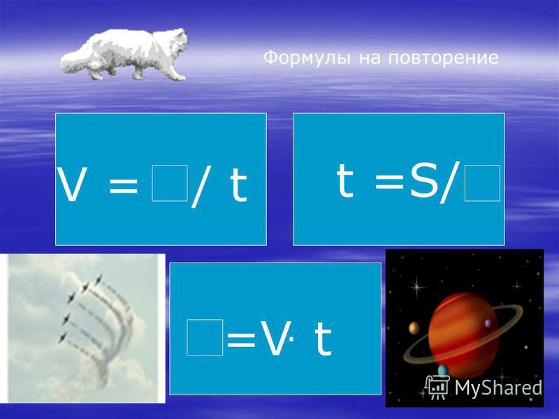Формулы на повторение t =S/ V = / t =V. t