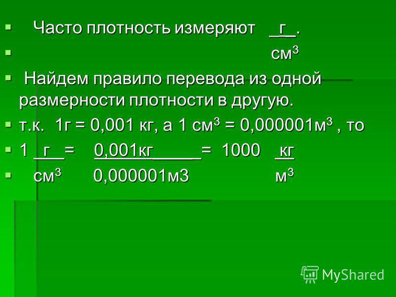 Часто плотность измеряют _г_. Часто плотность измеряют _г_. см 3 см 3 Найдем правило перевода из одной размерности плотности в другую. Найдем правило перевода из одной размерности плотности в другую. т.к. 1 г = 0,001 кг, а 1 см 3 = 0,000001 м 3, то т