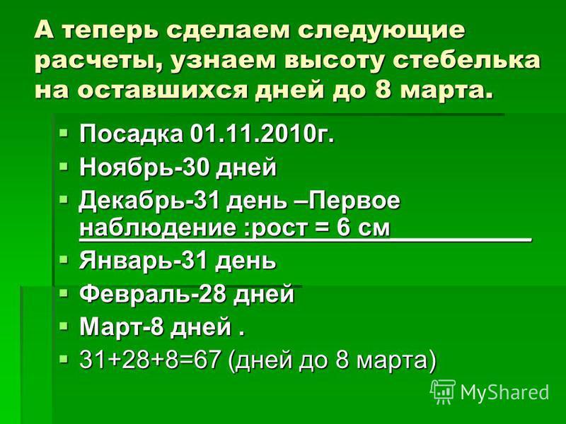А теперь сделаем следующие расчеты, узнаем высоту стебелька на оставшихся дней до 8 марта. Посадка 01.11.2010 г. Посадка 01.11.2010 г. Ноябрь-30 дней Ноябрь-30 дней Декабрь-31 день –Первое наблюдение :рост = 6 см__________ Декабрь-31 день –Первое наб