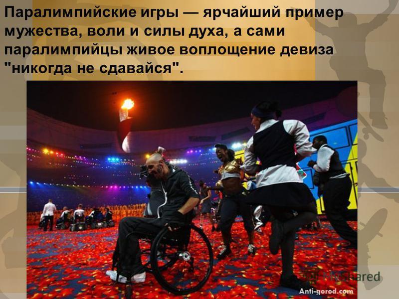 Паралимпийские игры ярчайший пример мужества, воли и силы духа, а сами паралимпийцы живое воплощение девиза никогда не сдавайся.