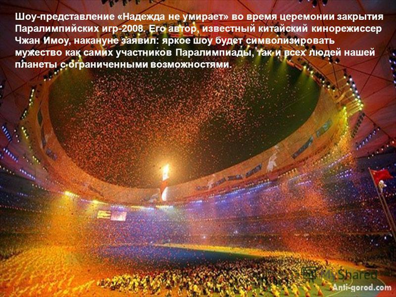 Шоу-представление «Надежда не умирает» во время церемонии закрытия Паралимпийских игр-2008. Его автор, известный китайский кинорежиссер Чжан Имоу, накануне заявил: яркое шоу будет символизировать мужество как самих участников Паралимпиады, так и всех