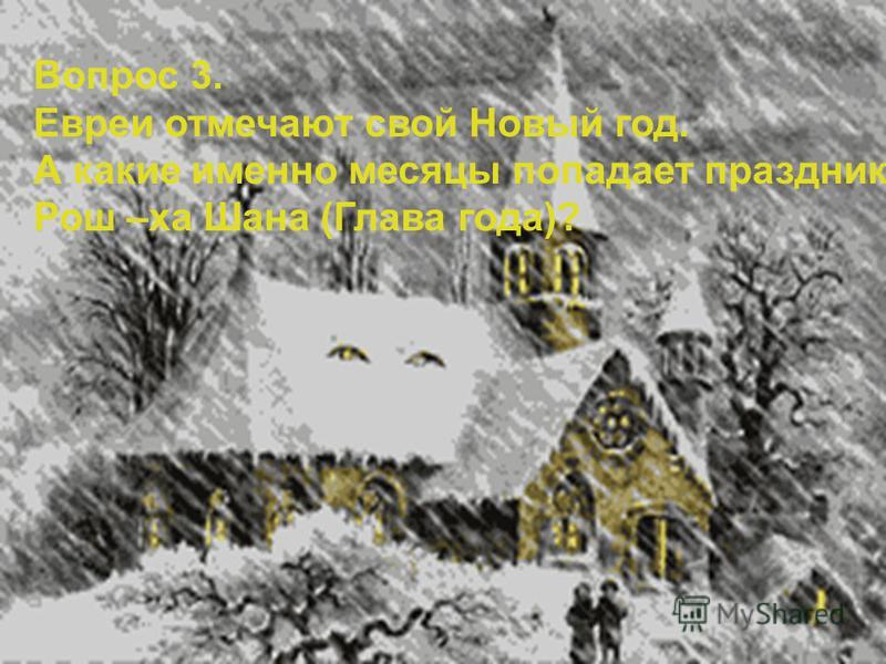 Вопрос 3. Евреи отмечают свой Новый год. А какие именно месяцы попадает праздник Рош –ха Шана (Глава года)?