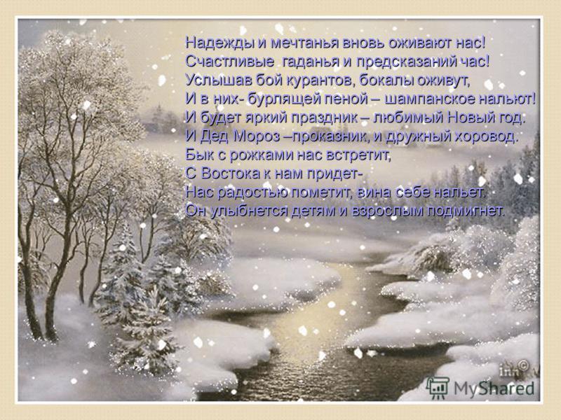 Надежды и мечтанья вновь оживают нас! Счастливые гаданья и предсказаний час! Услышав бой курантов, бокалы оживут, И в них- бурлящей пеной – шампанское нальют! И будет яркий праздник – любимый Новый год. И Дед Мороз –проказник, и дружный хоровод. Бык