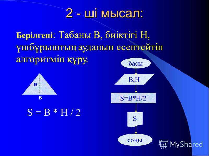 2 - ші мысал: Берілгені : Табаны В, биіктігі Н, үшбұрыштың ауданын есептейтін алгоритмін құру. н в басы В,Н S=B*H/2 соңы S S = B * H / 2