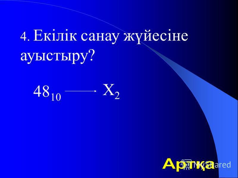 4. Екілік санау жүйесіне ауыстыру? 48 10 Х2Х2