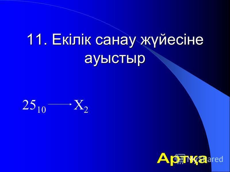 11. Екілік санау жүйесіне ауыстыр 25 10 Х 2
