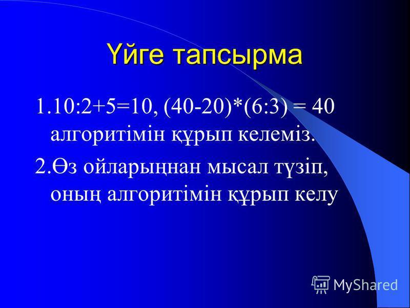 Үйге тапсырма 1.10:2+5=10, (40-20)*(6:3) = 40 алгоритімін құрып келеміз. 2.Өз ойларыңнан мысал түзіп, оның алгоритімін құрып келу