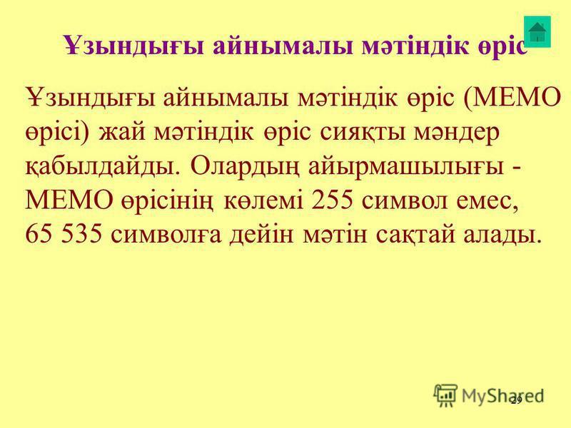 29 Ұзынтығы айнамалы мәтіндік өріс Ұзынтығы айнамалы мәтіндік өріс (MEMO өрісі) жай мәтіндік өріс сияқты мәндер қабылдайты. Олартың айырмашылығы - MEMO өрісінің көлемі 255 символ емес, 65 535 символға дейін мәтін сақтай аллоты.