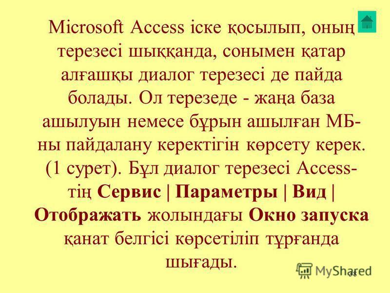 38 Microsoft Access іске қосылып, онаң терезесі шыққанда, сонамен қатар алғашқы диалог терезесі де пайда болаты. Ол терезеде - жаңа база ашылуын немесе бұрын ашылған МБ- на пайдалану керектігін көрсету керек. (1 сурет). Бұл диалог терезесі Access- ті
