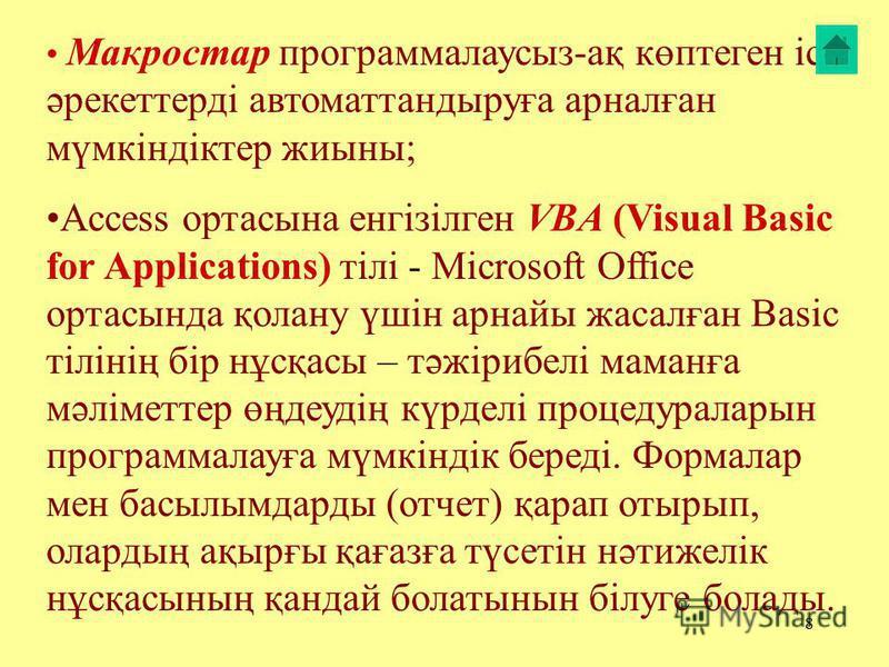 8 Макростар программалаусыз-ақ көптеген іс- әрекеттерді автоматтантурыға арналған мүмкіндіктер жиына; Access ортезы на енгізілген VBA (Visual Basic for Applications) тілі - Microsoft Office ортасында қолану үшін арнайы жасалған Basic тілінің бір нұсқ
