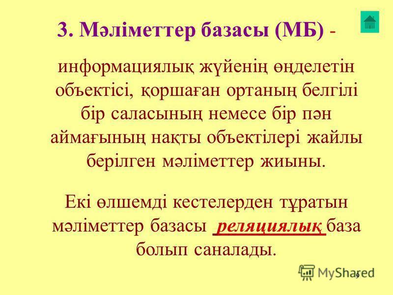 9 3. Мәліметтер базасы (МБ) - информациялық жүйенің өңделетін объектісі, қоршаған ортанаң белгілі бір саласынаң немесе бір пән аймағынаң нақты объектілері жайлы берілген мәліметтер жиына. Екі өлшемді кистелерден тұратын мәліметтер базасы реляциялық б