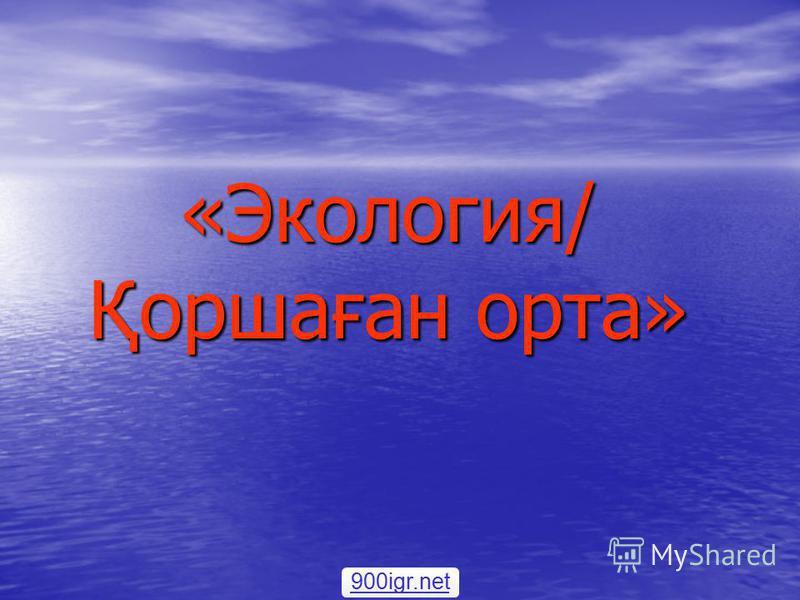 «Экология/ Қоршаған орта» 900igr.net