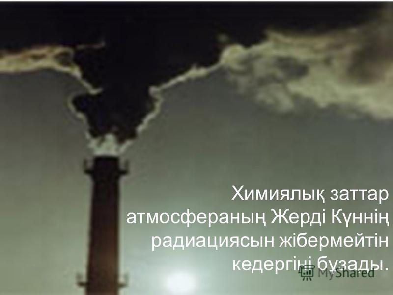 Химиялық заттар атмосфераның Жерді Күннің радиациясын жібермейтін кедергіні бұзады.