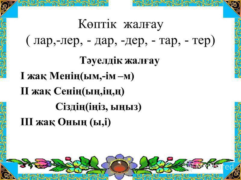 Көптік жалғау ( лар,-лер, - дар, -дер, - тар, - тер) Тәуелдік жалғау І жақ Менің(ым,-ім –м) ІІ жақ Сенің(ың,ің,ң) Сіздің(іңіз, ыңыз) ІІІ жақ Оның (ы,і)