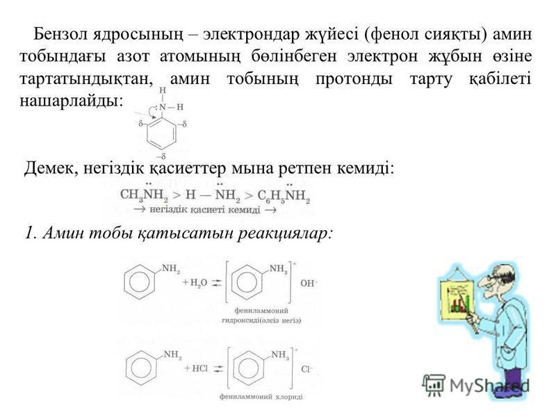 Бензол ядросының – электрондар жүйесі (фенол сияқты) амин тобындағы азот атомының бөлінбеген электрон жұбын өзіне тартатындықтан, амин тобының протонды тарту қабілеті нашарлайды: Демек, негіздік қасиеттер мына ретпен кемиді: 1. Амин тобы қатысатын ре
