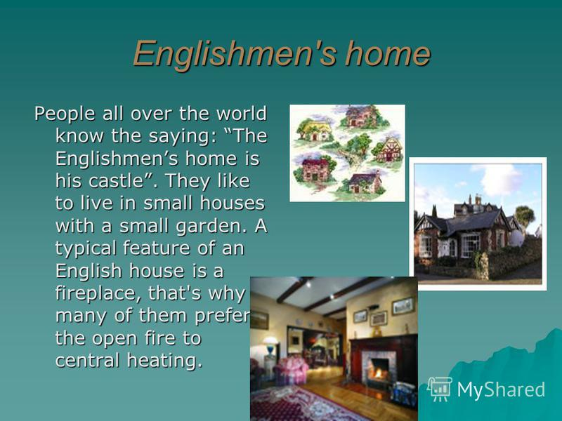 Englishmen's home People all over the world know the saying: The Englishmens home is his castle. They like to live in small houses with a small garden. A typical feature of an English house is a fireplace, that's why many of them prefer the open fire