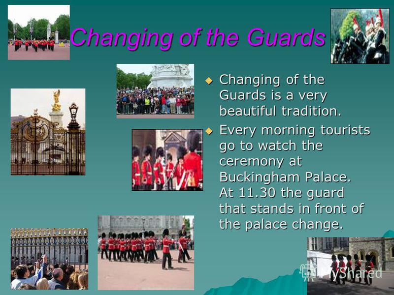 Changing of the Guards Changing of the Guards is a very beautiful tradition. Changing of the Guards is a very beautiful tradition. Every morning tourists go to watch the ceremony at Buckingham Palace. At 11.30 the guard that stands in front of the pa
