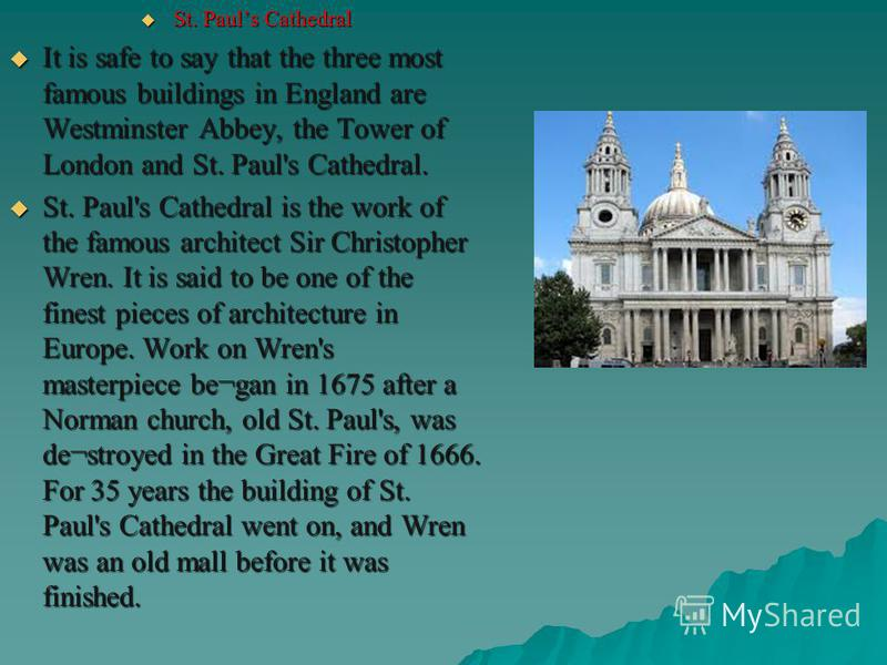 St. Pauls Cathedral St. Pauls Cathedral It is safe to say that the three most famous buildings in England are Westminster Abbey, the Tower of London and St. Paul's Cathedral. It is safe to say that the three most famous buildings in England are Westm