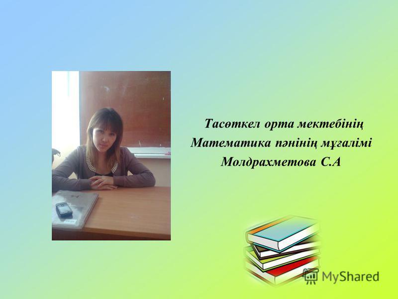 Тасөткел орта мектебінің Математика пәнінің мұғалімі Молдрахметова С.А