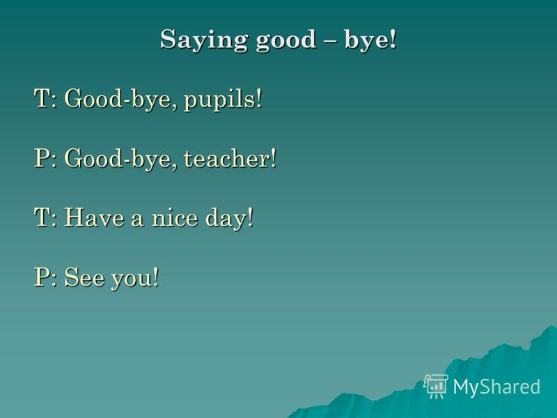 Saying good – bye! T: Good-bye, pupils! P: Good-bye, teacher! T: Have a nice day! P: See you!