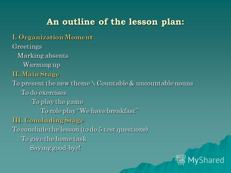 An outline of the lesson plan: I. Organization Moment Greetings Marking absents Marking absents Warming up Warming up II. Main Stage To present the new theme \ Countable & uncountable nouns To do exercises To do exercises To play the game To play the