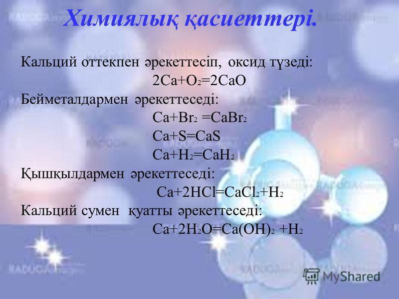Химиялық қасиеттері. Кальций оттекпен әрекеттесіп, оксид түзеді: 2Сa+O 2 =2CaO Бейметалдармен әрекеттеседі: Сa+Br 2 =CaBr 2 Ca+S=CaS Ca+H 2 =CaH 2 Қышқылдармен әрекеттеседі: Ca+2HCl=CaCl 2 +H 2 Кальций сумен қуатты әрекеттеседі: Ca+2H 2 O=Ca(OH) 2 +H