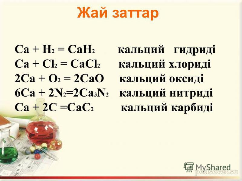 Са + Н 2 = СаН 2 кальций гидриді Са + Сl 2 = СаСl 2 кальций хлориді 2Са + О 2 = 2СаО кальций оксиді 6Са + 2N 2 =2Са 3 N 2 кальций нитриді Ca + 2С =СаС 2 кальций карбиді Жай заттар