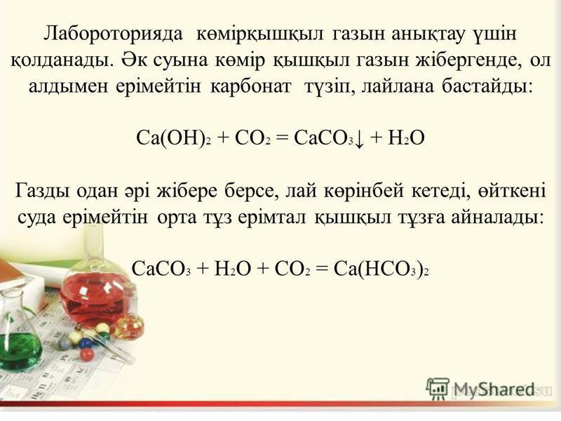 Лабороторияда көмірқышқыл газын анықтау үшін қолданады. Әк суына көмір қышқыл газын жібергенде, ол алдымен ерімейтін карбонат түзіп, лайлана бастайды: Са(ОН) 2 + CO 2 = СаСО 3 + Н 2 О Газды одан әрі жібере берсе, лай көрінбей кетеді, өйткені суда ері