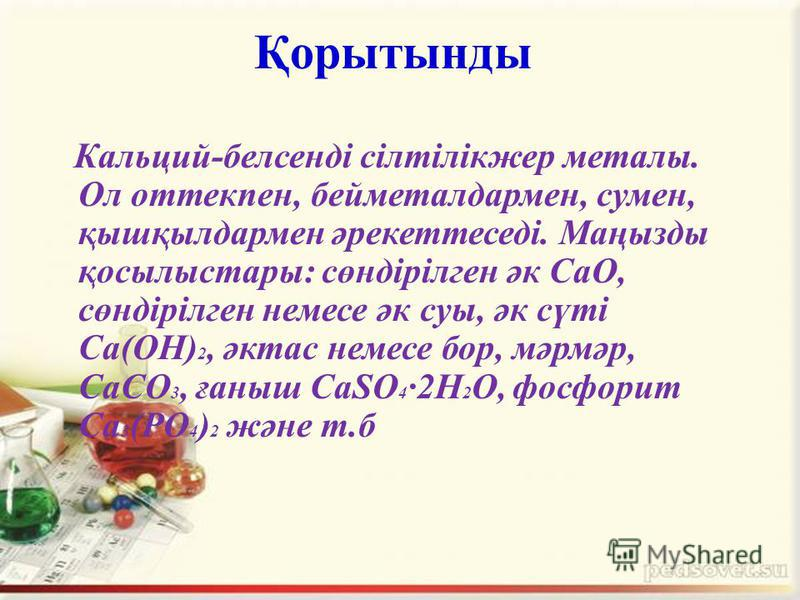 Қорытынды Кальций-белсенді сілтілікжер металы. Ол оттекпен, бейметалдармен, сумен, қышқылдармен әрекеттеседі. Маңызды қосылыстары: сөндірілген әк CaO, сөндірілген немесе әк суы, әк сүті Са(OH) 2, әктас немесе бор, мәрмәр, СаСО 3, ғаныш СаSO 4 ·2H 2 O