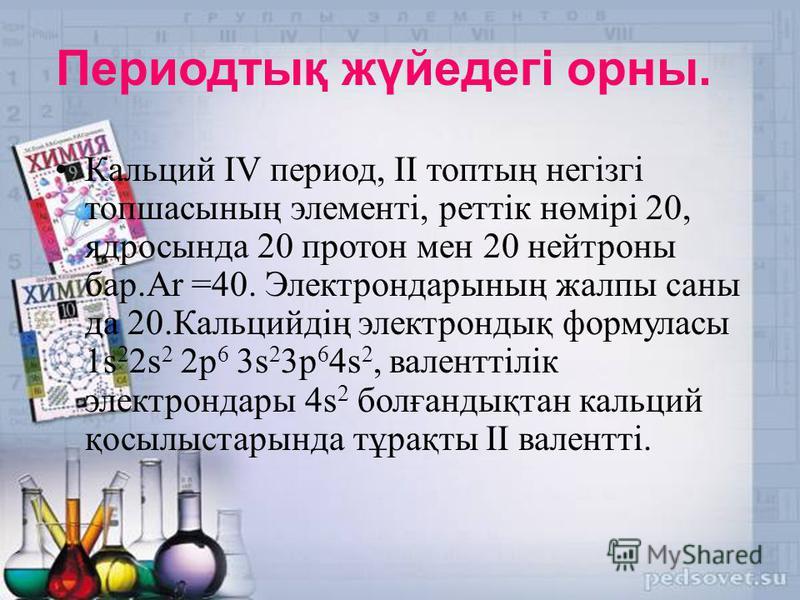 Периодтық жүйедегі орны. Кальций IV период, II топтың негізгі топшасының элементі, реттік нөмірі 20, ядросында 20 протон мен 20 нейтроны бар.Ar =40. Электрондарының жалпы саны да 20.Кальцийдің электрондық формуласы 1s 2 2s 2 2p 6 3s 2 3p 6 4s 2, вале