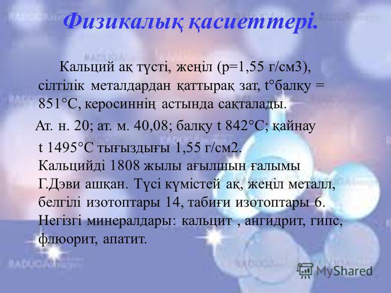 Физикалық қасиеттері. Кальций ақ түсті, жеңіл (р=1,55 г/см3), сілтілік металдардан қаттырақ зат, t°балқу = 851°С, керосиннің астында сақталады. Ат. н. 20; ат. м. 40,08; балқу t 842°С; қайнау t 1495°С тығыздығы 1,55 г/см2. Кальцийді 1808 жылы ағылшын