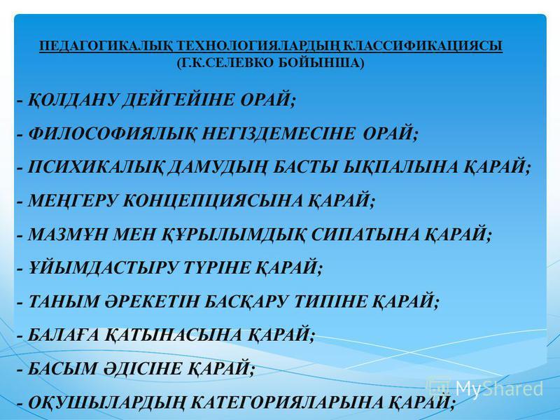 ПЕДАГОГИКАЛЫҚ ТЕХНОЛОГИЯЛАРДЫҢ КЛАССИФИКАЦИЯСЫ (Г.К.СЕЛЕВКО БОЙЫНША) - ҚОЛДАНУ ДЕЙГЕЙІНЕ ОРАЙ; - ФИЛОСОФИЯЛЫҚ НЕГІЗДЕМЕСІНЕ ОРАЙ; - ПСИХИКАЛЫҚ ДАМУДЫҢ БАСТЫ ЫҚПАЛЫНА ҚАРАЙ; - МЕҢГЕРУ КОНЦЕПЦИЯСЫНА ҚАРАЙ; - МАЗМҰН МЕН ҚҰРЫЛЫМДЫҚ СИПАТЫНА ҚАРАЙ; - ҰЙЫМ