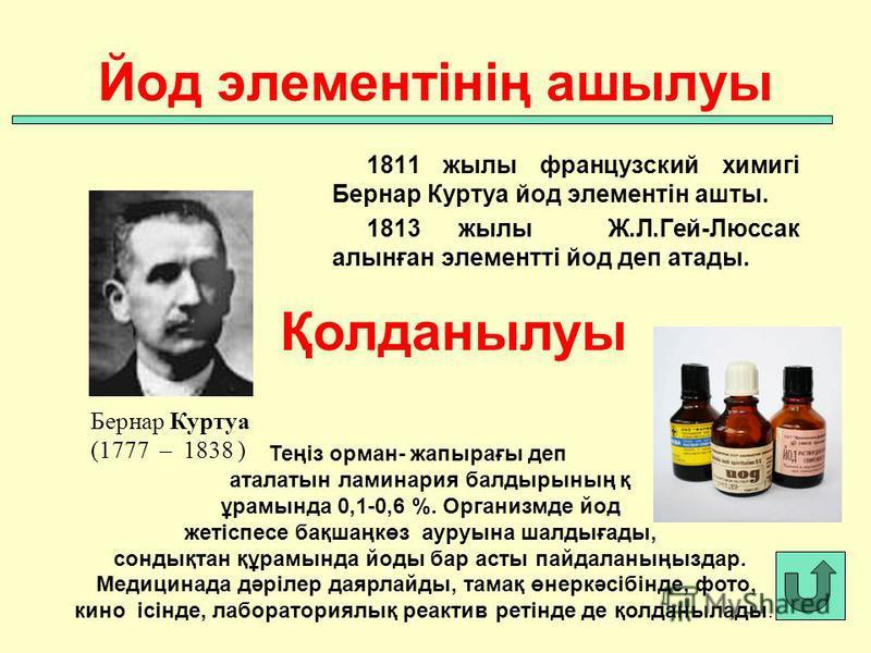 1811 жылы французский химигі Бернар Куртуа йод элементін ашты. 1813 жылы Ж.Л.Гей-Люссак алынған элементті йод деп атады. Йод элементінің ашылуы Бернар Куртуа (1777 – 1838 ) Қолданылуы Теңіз орман- жапырағы деп аталатын ламинария балдырының қ ұрамында