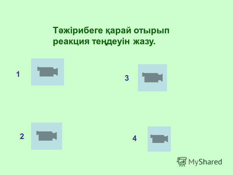 Тәжірибеге қарай отырып реакция теңдеуін жазу. 1 2 3 4