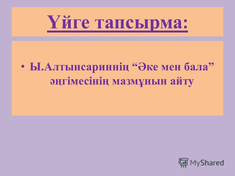 Үйге тапсырма : Ы.Алтынсариннің Әке мен бала әңгімесінің мазмұнын айту
