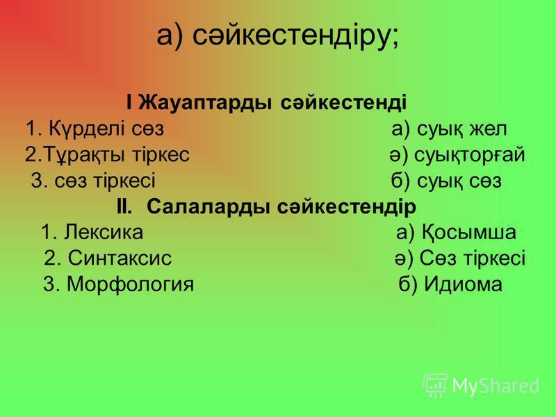 а) сәйкестендіру; І Жауаптарды сәйкестенді 1. Күрделі сөз а) суық жел 2.Тұрақты тіркес ә) суықторғай 3. сөз тіркесі б) суық сөз ІІ. Салаларды сәйкестендір 1. Лексика а) Қосымша 2. Синтаксис ә) Сөз тіркесі 3. Морфология б) Идиома