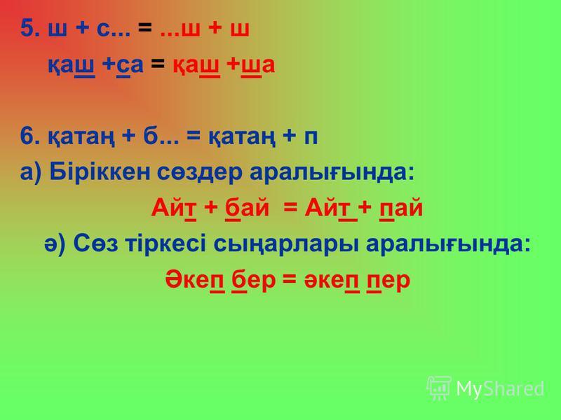 5. ш + с... =...ш + ш қаш +са = қаш +ша 6. қатаң + б... = қатаң + п а) Біріккен сөздер аралығында: Айт + бай = Айт + пай ә) Сөз тіркесі сыңарлары аралығында: Әкеп бер = әкеп пер
