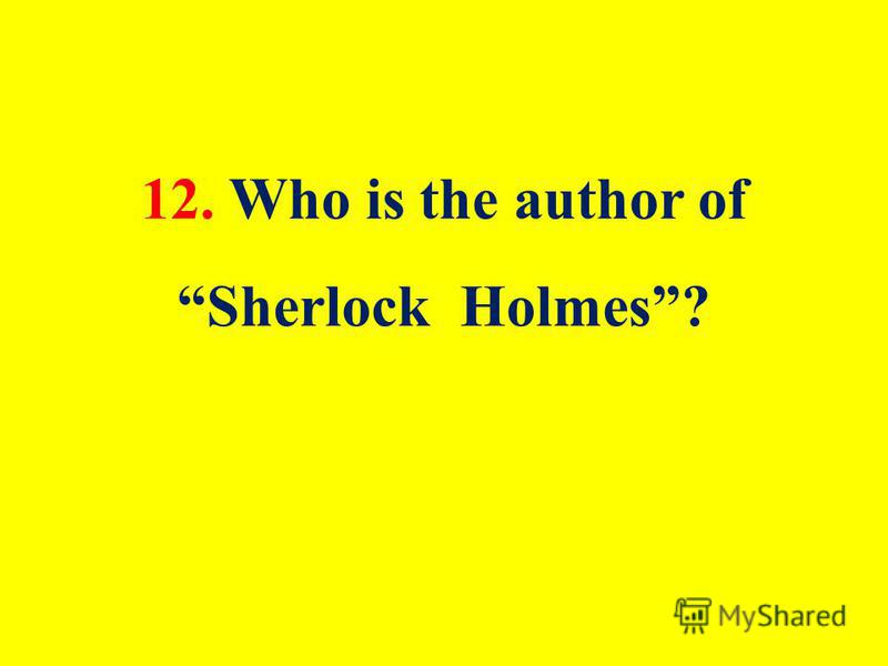 12. Who is the author of Sherlock Holmes?