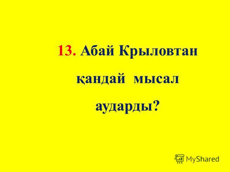 13. Абай Крыловтан қандай мысал удары?