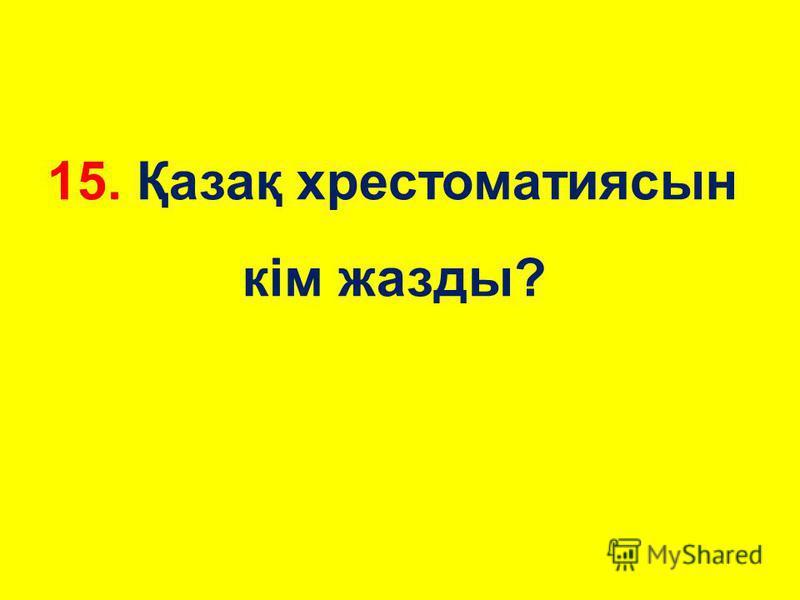 15. Қазақ хрестоматия сын кім жажды?