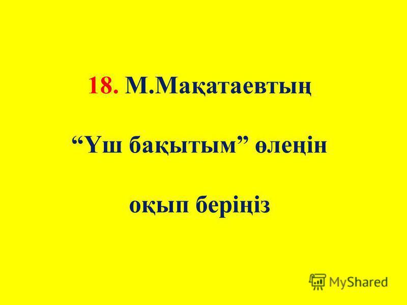 18. М.Мақатаевтың Үш бақытым өлеңін оқып беріңіз